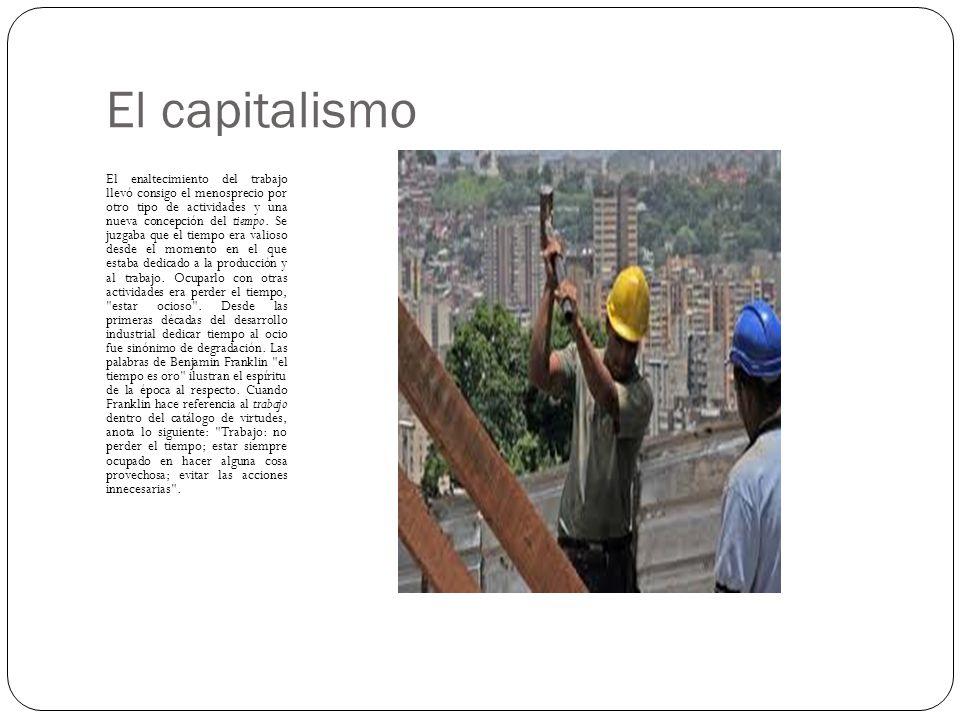 El capitalismo El enaltecimiento del trabajo llevó consigo el menosprecio por otro tipo de actividades y una nueva concepción del tiempo. Se juzgaba q
