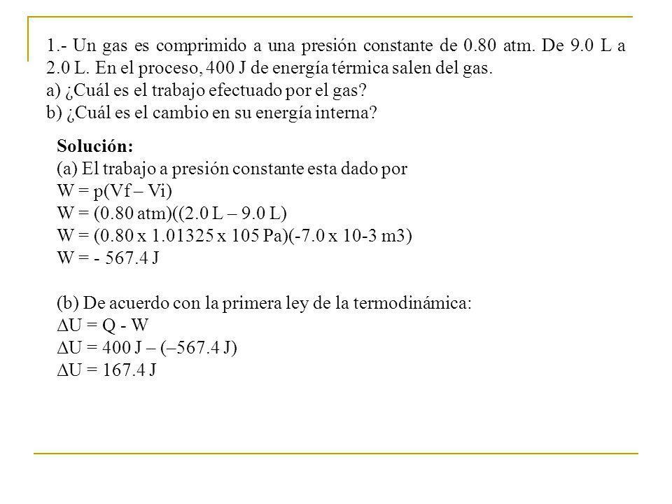 1.- Un gas es comprimido a una presión constante de 0.80 atm. De 9.0 L a 2.0 L. En el proceso, 400 J de energía térmica salen del gas. a) ¿Cuál es el