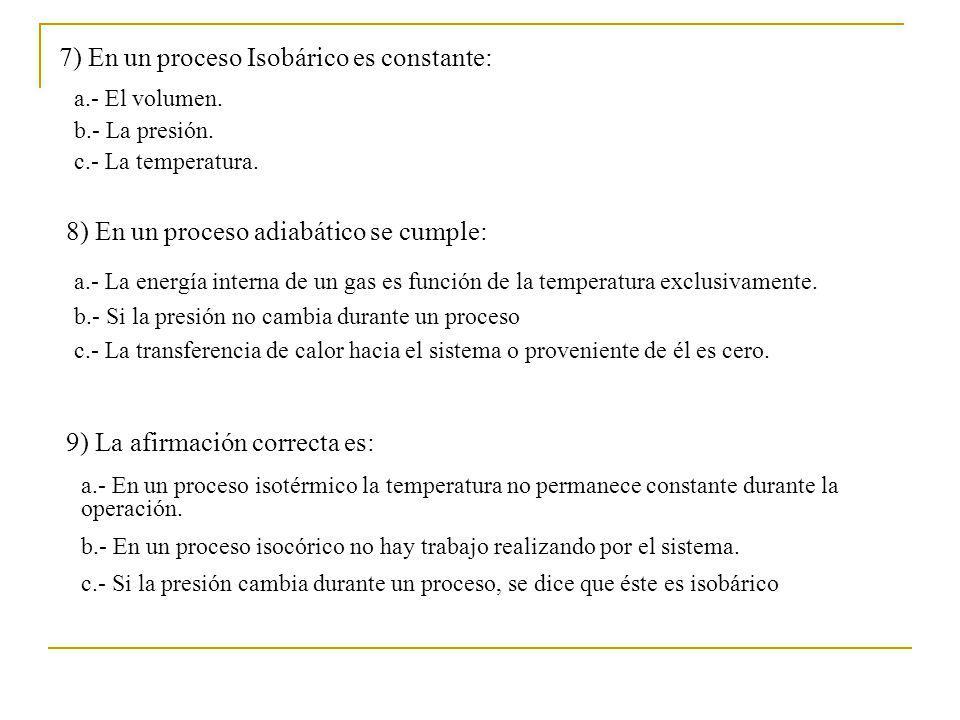 7) En un proceso Isobárico es constante: a.- El volumen. b.- La presión. c.- La temperatura. 8) En un proceso adiabático se cumple: a.- La energía int