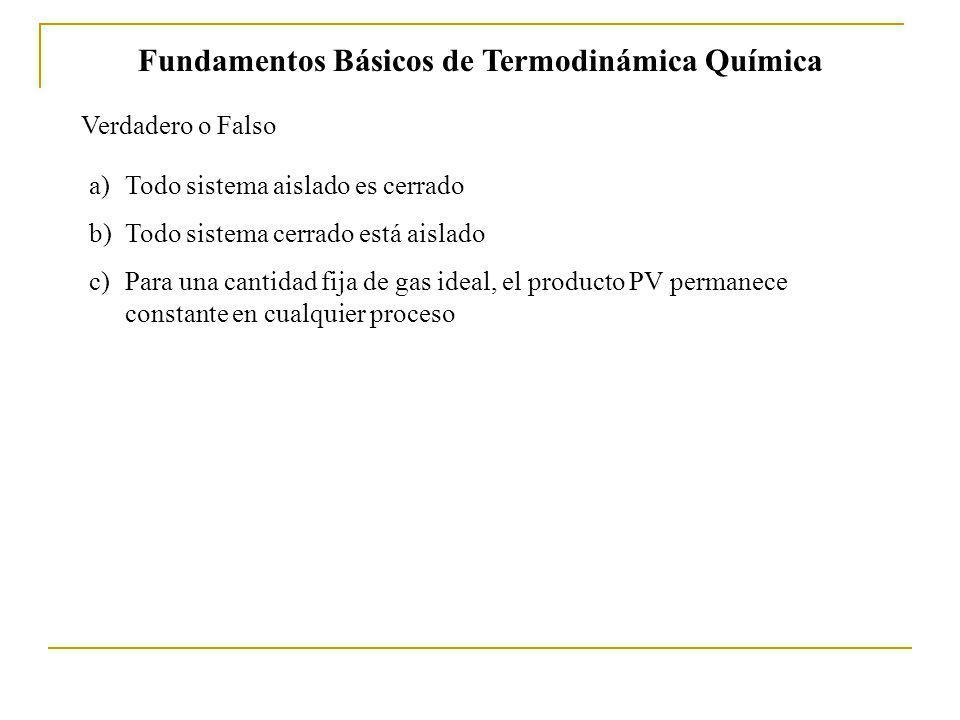 Fundamentos Básicos de Termodinámica Química Verdadero o Falso a)Todo sistema aislado es cerrado b)Todo sistema cerrado está aislado c)Para una cantidad fija de gas ideal, el producto PV permanece constante en cualquier proceso