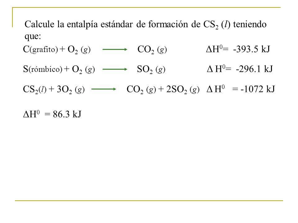 Calcule la entalpía estándar de formación de CS 2 (l) teniendo que: C (grafito) + O 2 (g) CO 2 (g) ΔH 0 = -393.5 kJ S (rómbico) + O 2 (g) SO 2 (g) Δ H 0 = -296.1 kJ CS 2 (l) + 3O 2 (g) CO 2 (g) + 2SO 2 (g) Δ H 0 = -1072 kJ ΔH 0 = 86.3 kJ