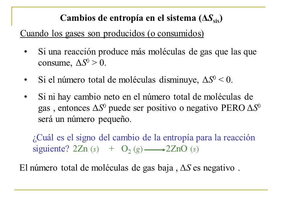Cambios de entropía en el sistema (ΔS sis ) Cuando los gases son producidos (o consumidos) Si una reacción produce más moléculas de gas que las que consume, ΔS 0 > 0.