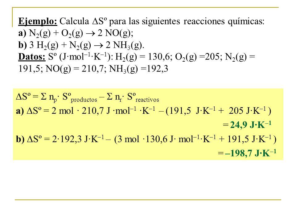 Ejemplo: Calcula Sº para las siguientes reacciones químicas: a) N 2 (g) + O 2 (g) 2 NO(g); b) 3 H 2 (g) + N 2 (g) 2 NH 3 (g).