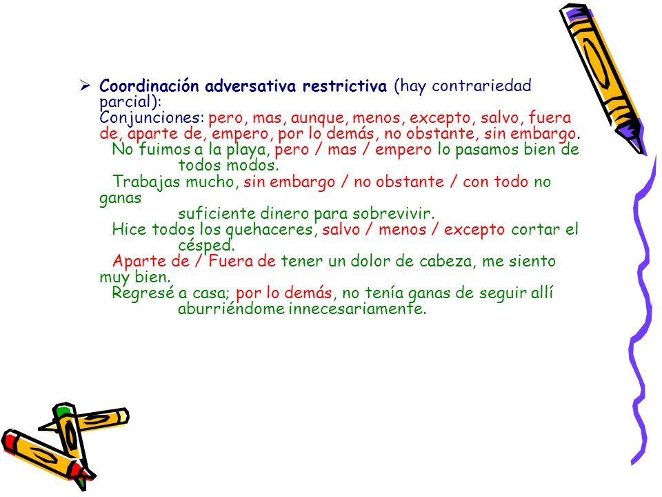 Coordinación adversativa exclusiva (oraciones se excluyen): Conjunciones: sino que, antes (no confundir con el adverbio). No fuimos a la playa, sino q