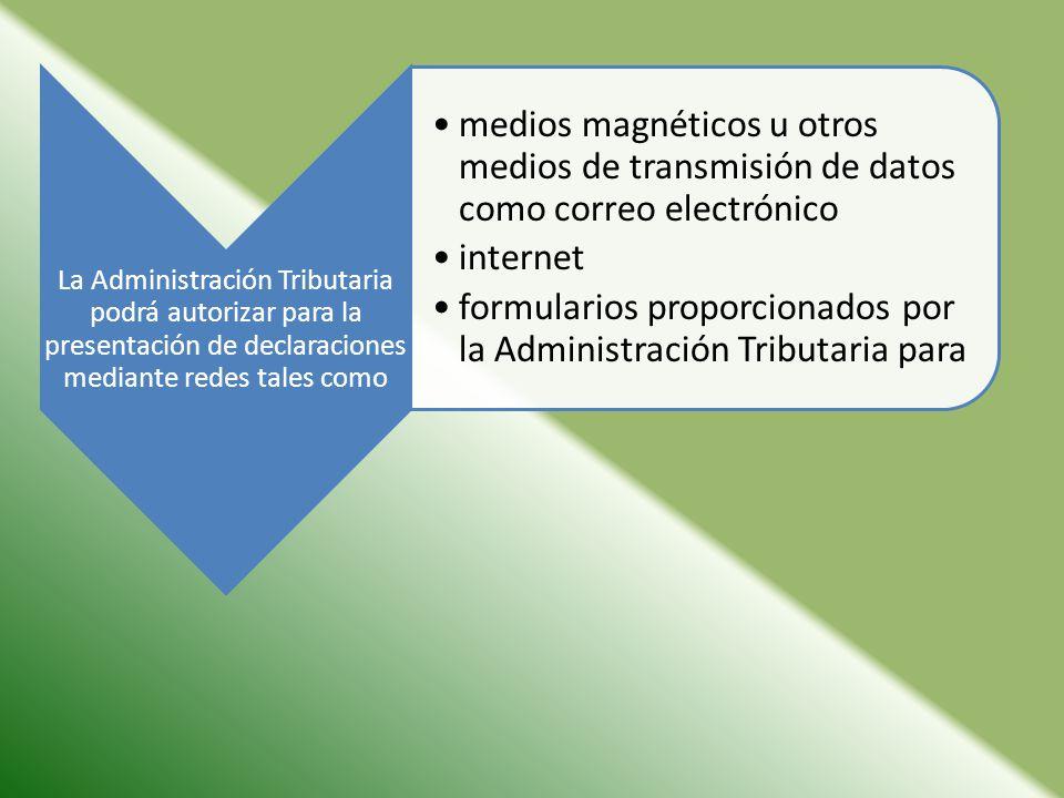 La Administración Tributaria podrá autorizar para la presentación de declaraciones mediante redes tales como medios magnéticos u otros medios de transmisión de datos como correo electrónico internet formularios proporcionados por la Administración Tributaria para