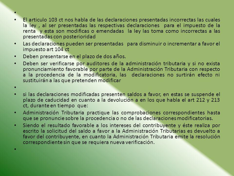 El articulo 103 ct nos habla de las declaraciones presentadas incorrectas las cuales la ley, al ser presentadas las respectivas declaraciones para el
