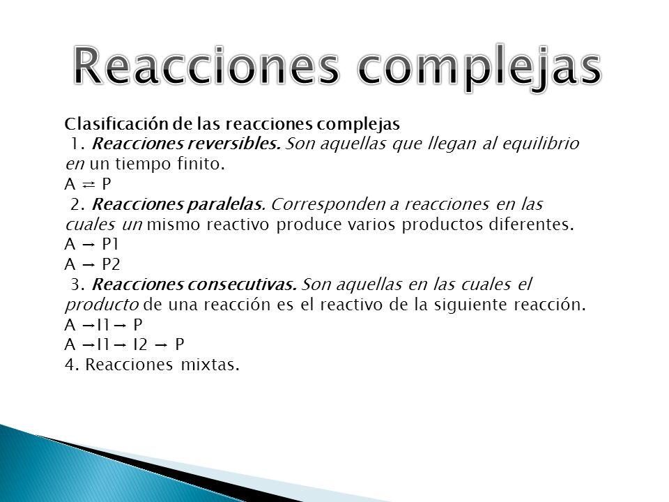 Clasificación de las reacciones complejas 1. Reacciones reversibles. Son aquellas que llegan al equilibrio en un tiempo finito. A P 2. Reacciones para