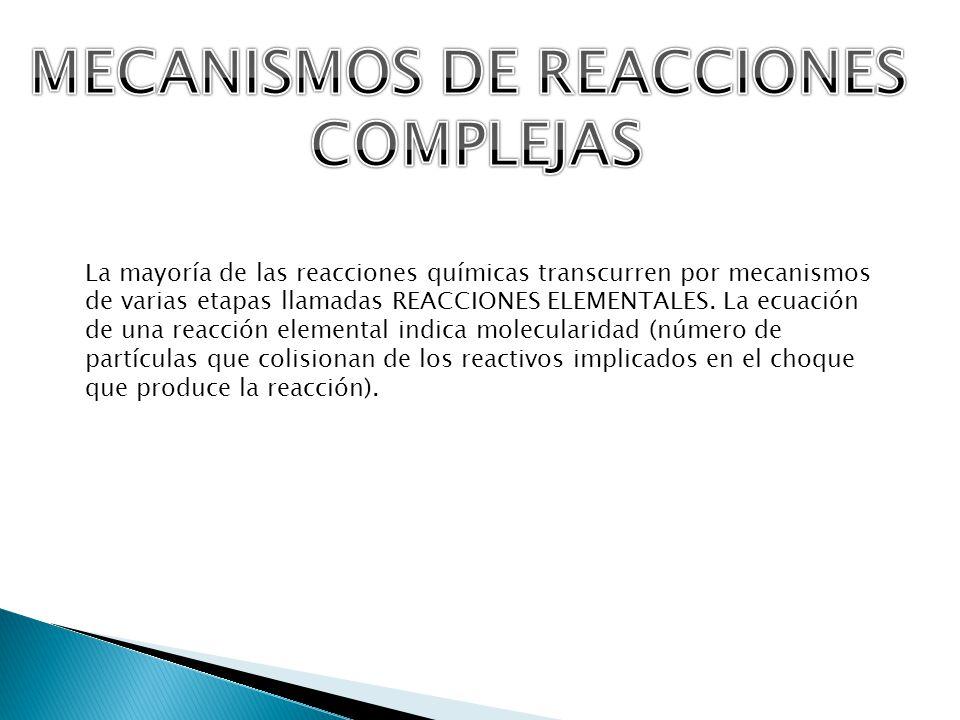 La mayoría de las reacciones químicas transcurren por mecanismos de varias etapas llamadas REACCIONES ELEMENTALES. La ecuación de una reacción element