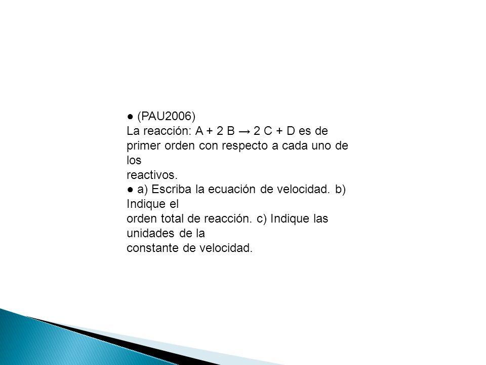 (PAU2006) La reacción: A + 2 B 2 C + D es de primer orden con respecto a cada uno de los reactivos. a) Escriba la ecuación de velocidad. b) Indique el