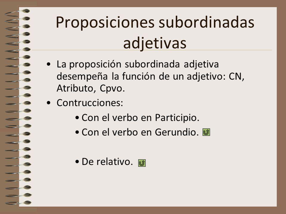 Proposiciones subordinadas adjetivas La proposición subordinada adjetiva desempeña la función de un adjetivo: CN, Atributo, Cpvo. Contrucciones: Con e