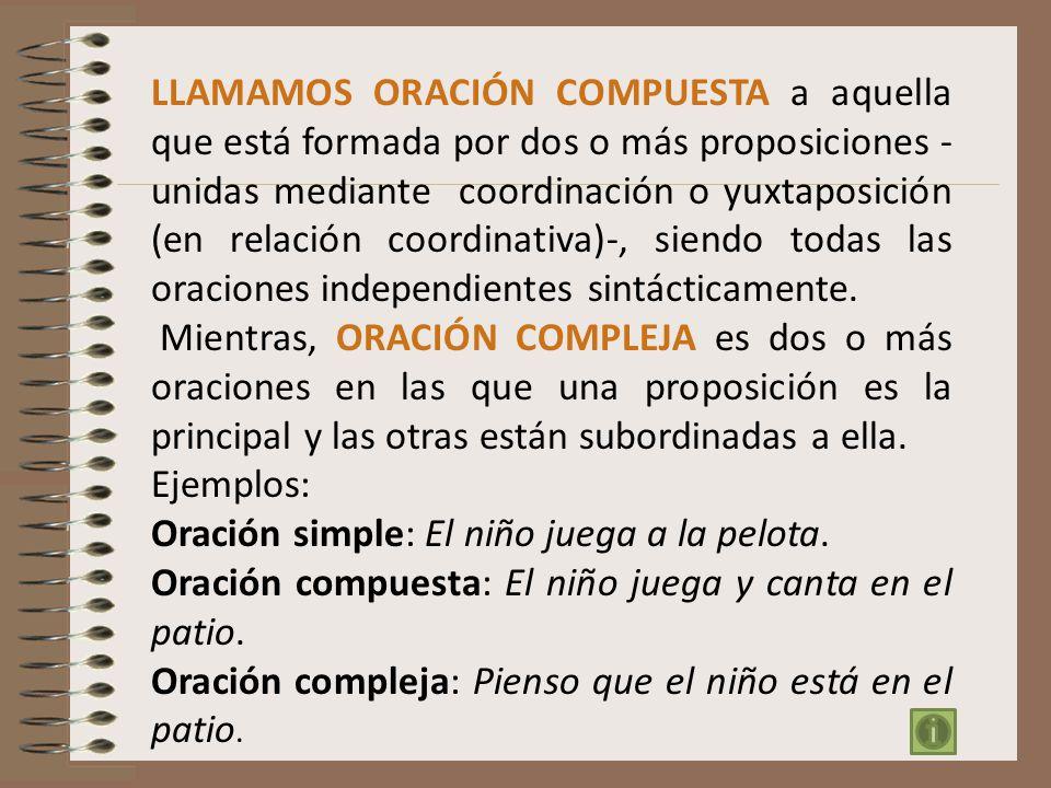 LLAMAMOS ORACIÓN COMPUESTA a aquella que está formada por dos o más proposiciones - unidas mediante coordinación o yuxtaposición (en relación coordina