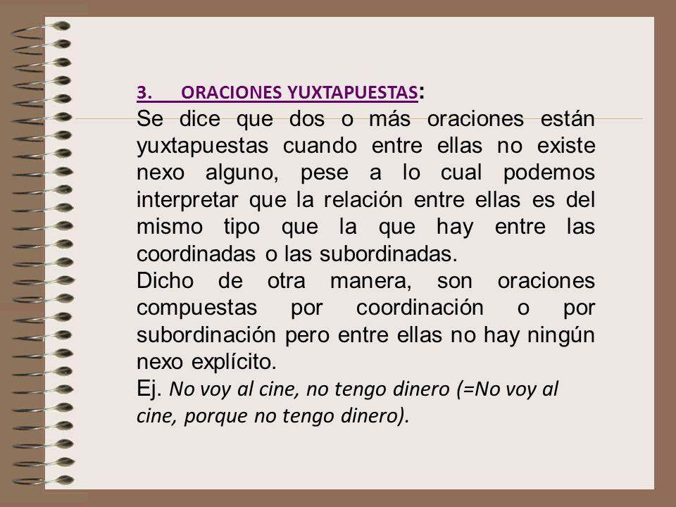 3. ORACIONES YUXTAPUESTAS 3. ORACIONES YUXTAPUESTAS : Se dice que dos o más oraciones están yuxtapuestas cuando entre ellas no existe nexo alguno, pes