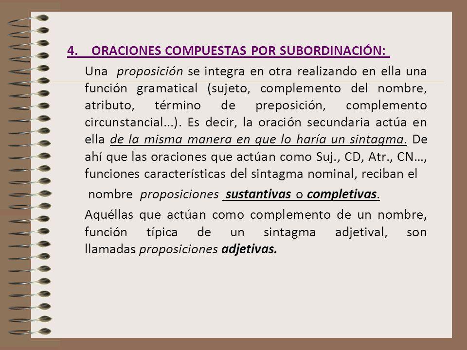 4. ORACIONES COMPUESTAS POR SUBORDINACIÓN: Una proposición se integra en otra realizando en ella una función gramatical (sujeto, complemento del nombr