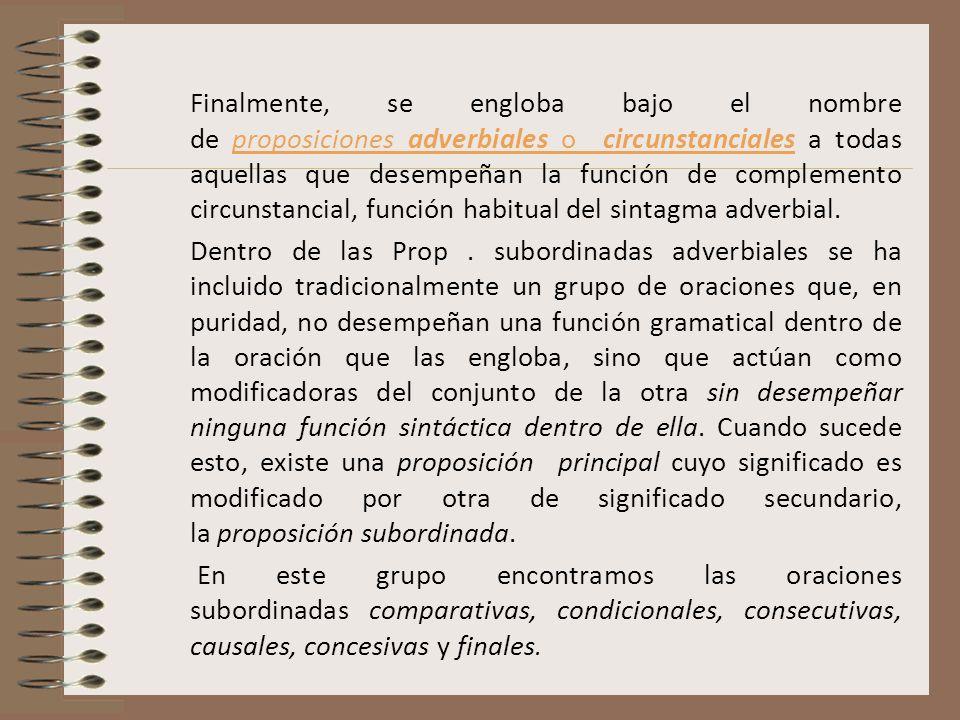 Finalmente, se engloba bajo el nombre de proposiciones adverbiales o circunstanciales a todas aquellas que desempeñan la función de complemento circun