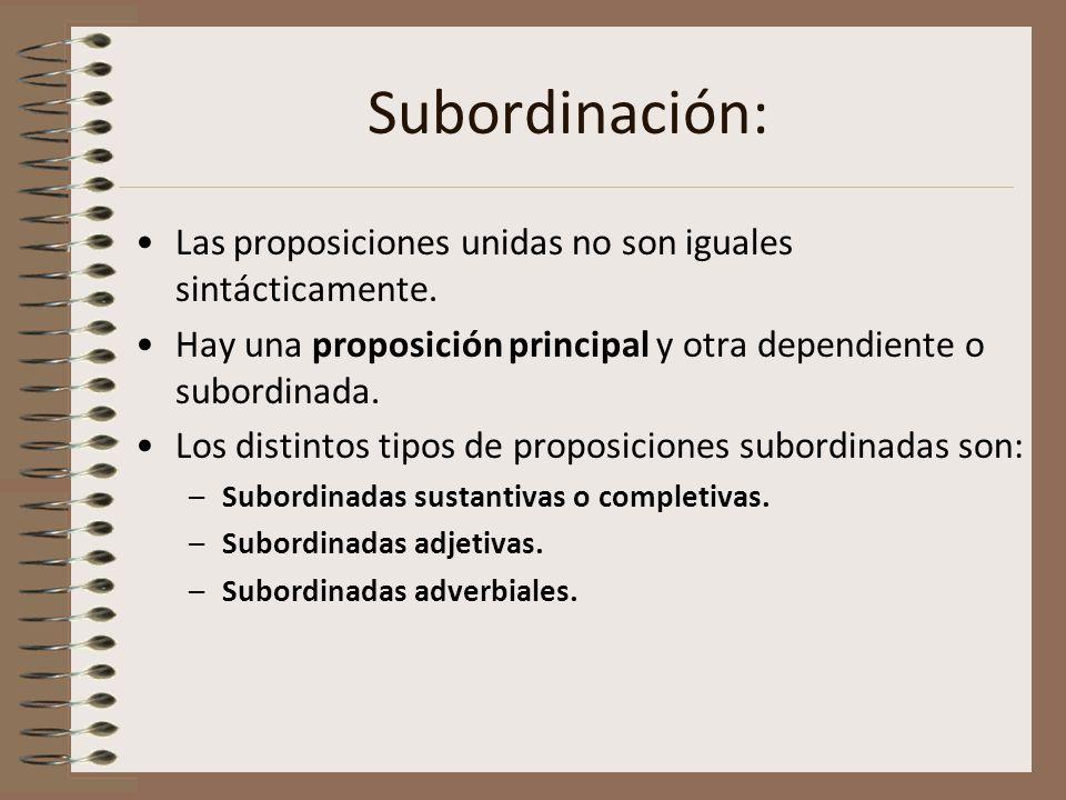 Subordinación: Las proposiciones unidas no son iguales sintácticamente. Hay una proposición principal y otra dependiente o subordinada. Los distintos