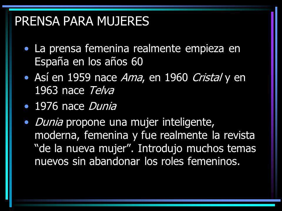 La prensa femenina realmente empieza en España en los años 60 Así en 1959 nace Ama, en 1960 Cristal y en 1963 nace Telva 1976 nace Dunia Dunia propone una mujer inteligente, moderna, femenina y fue realmente la revista de la nueva mujer.