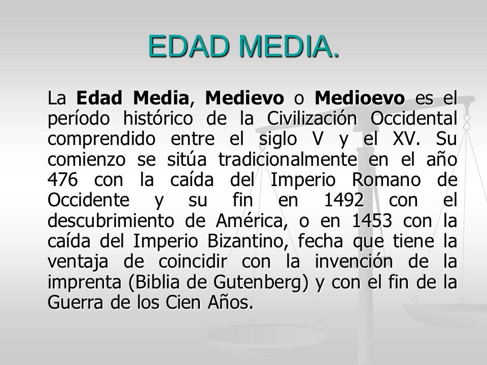 EDAD MEDIA. La Edad Media, Medievo o Medioevo es el período histórico de la Civilización Occidental comprendido entre el siglo V y el XV. Su comienzo