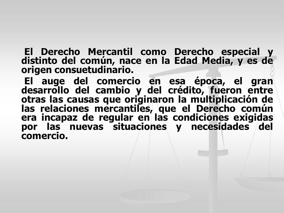 El Derecho Mercantil como Derecho especial y distinto del común, nace en la Edad Media, y es de origen consuetudinario. El Derecho Mercantil como Dere