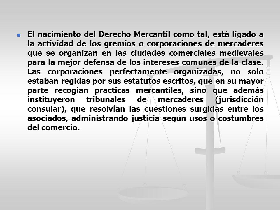 El nacimiento del Derecho Mercantil como tal, está ligado a la actividad de los gremios o corporaciones de mercaderes que se organizan en las ciudades