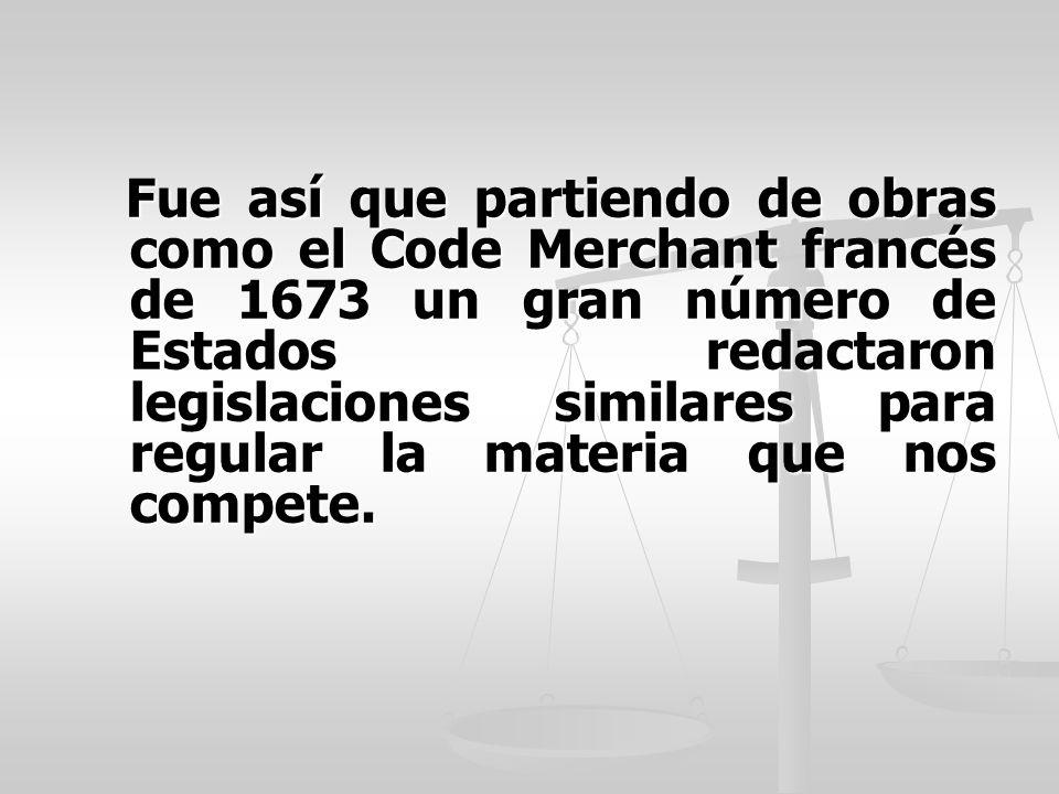 Fue así que partiendo de obras como el Code Merchant francés de 1673 un gran número de Estados redactaron legislaciones similares para regular la materia que nos compete.