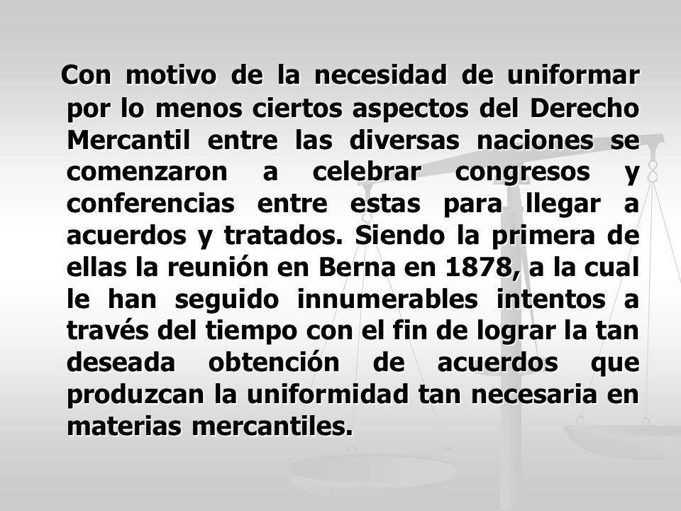Con motivo de la necesidad de uniformar por lo menos ciertos aspectos del Derecho Mercantil entre las diversas naciones se comenzaron a celebrar congr