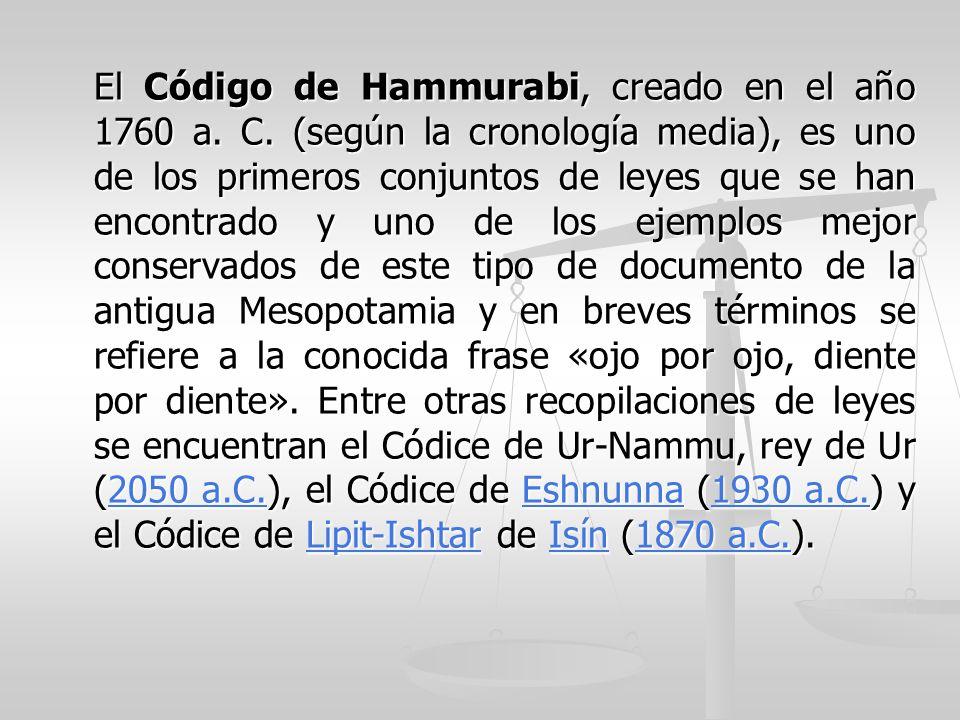 El Código de Hammurabi, creado en el año 1760 a. C. (según la cronología media), es uno de los primeros conjuntos de leyes que se han encontrado y uno