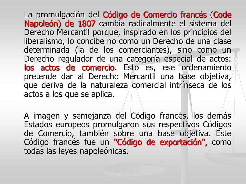 La promulgación del Código de Comercio francés (Code Napoleón) de 1807 cambia radicalmente el sistema del Derecho Mercantil porque, inspirado en los p