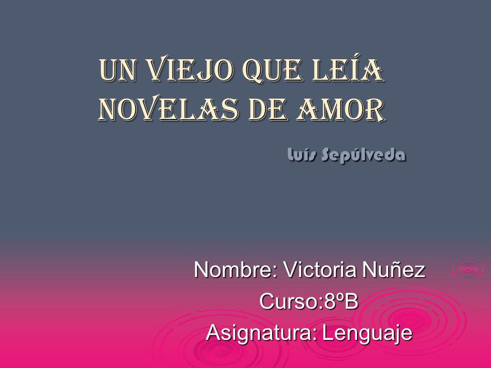 Un viejo que leía novelas de amor Luís Sepúlveda Nombre: Victoria Nuñez Curso:8ºB Asignatura: Lenguaje