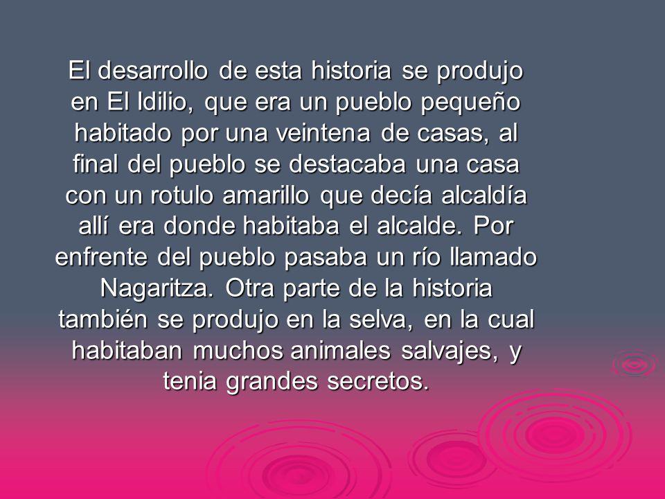 El desarrollo de esta historia se produjo en El Idilio, que era un pueblo pequeño habitado por una veintena de casas, al final del pueblo se destacaba