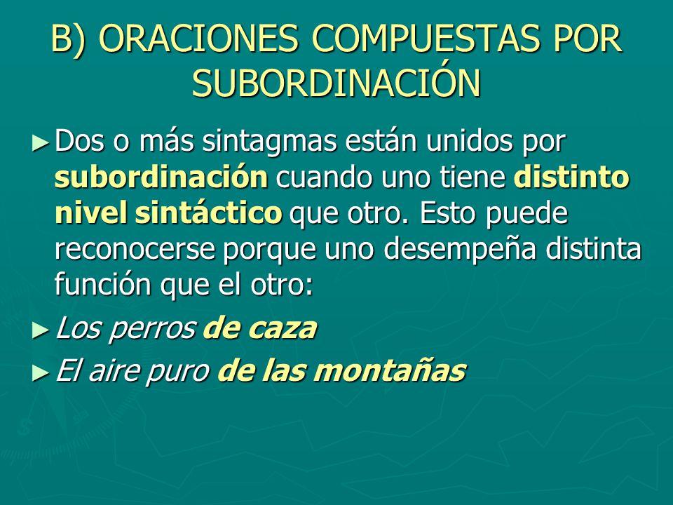 B) ORACIONES COMPUESTAS POR SUBORDINACIÓN Dos o más sintagmas están unidos por subordinación cuando uno tiene distinto nivel sintáctico que otro. Esto