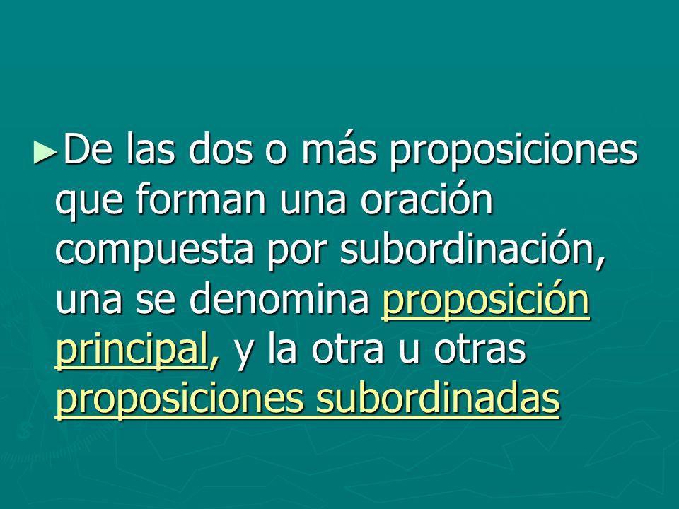 De las dos o más proposiciones que forman una oración compuesta por subordinación, una se denomina proposición principal, y la otra u otras proposicio