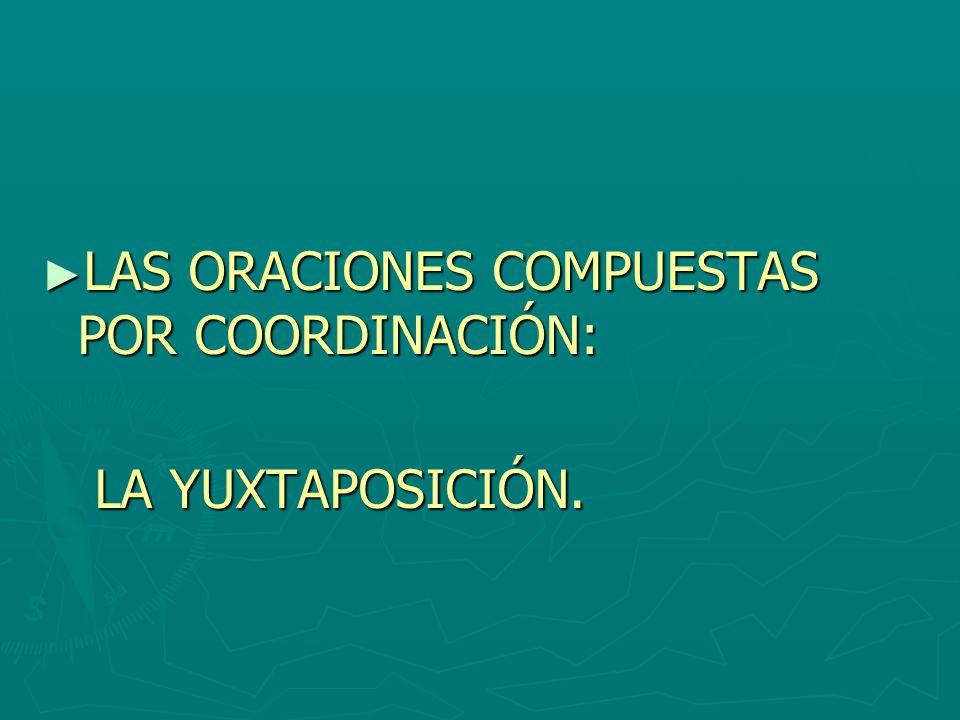 LAS ORACIONES COMPUESTAS POR COORDINACIÓN: LAS ORACIONES COMPUESTAS POR COORDINACIÓN: LA YUXTAPOSICIÓN. LA YUXTAPOSICIÓN.
