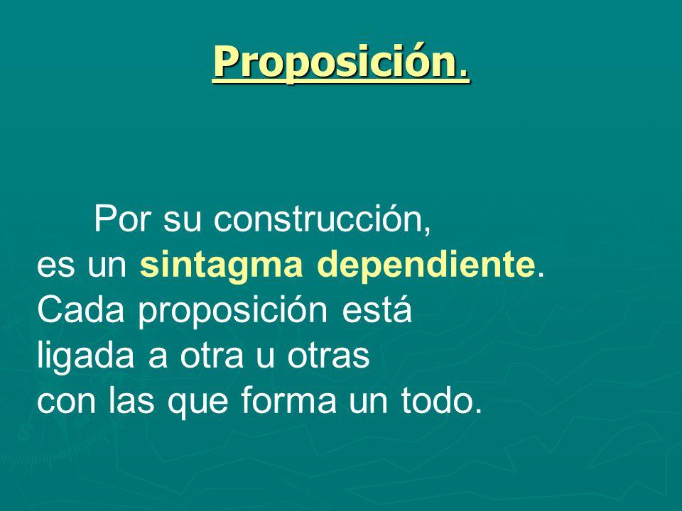 Proposición. Por su construcción, es un sintagma dependiente. Cada proposición está ligada a otra u otras con las que forma un todo.