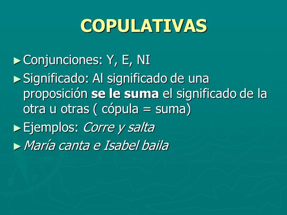 COPULATIVAS Conjunciones: Y, E, NI Conjunciones: Y, E, NI Significado: Al significado de una proposición se le suma el significado de la otra u otras