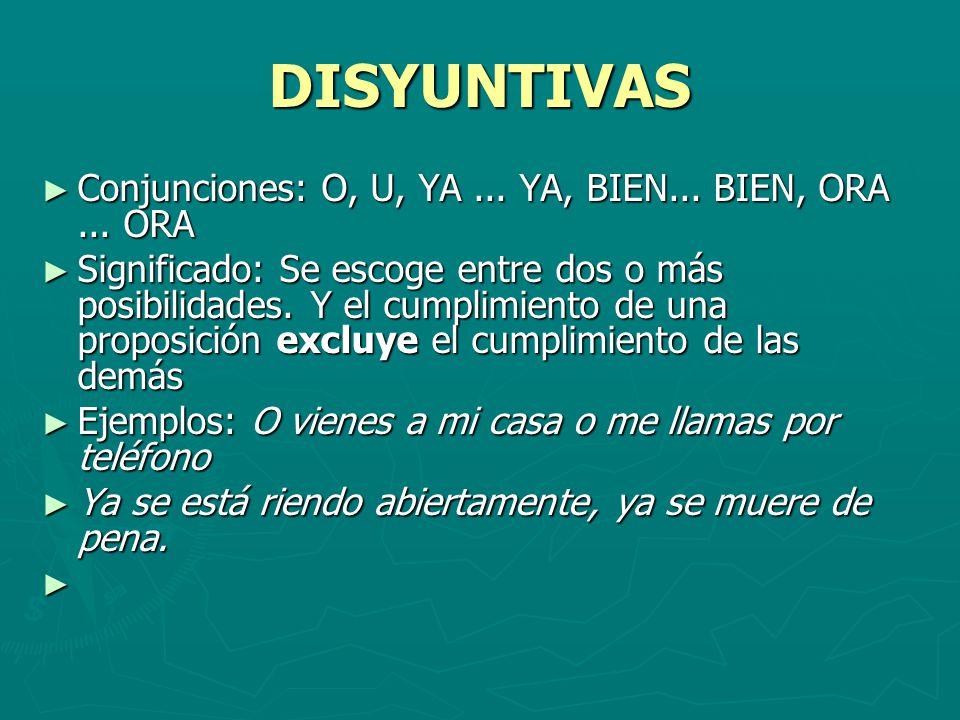 DISYUNTIVAS Conjunciones: O, U, YA... YA, BIEN... BIEN, ORA... ORA Conjunciones: O, U, YA... YA, BIEN... BIEN, ORA... ORA Significado: Se escoge entre