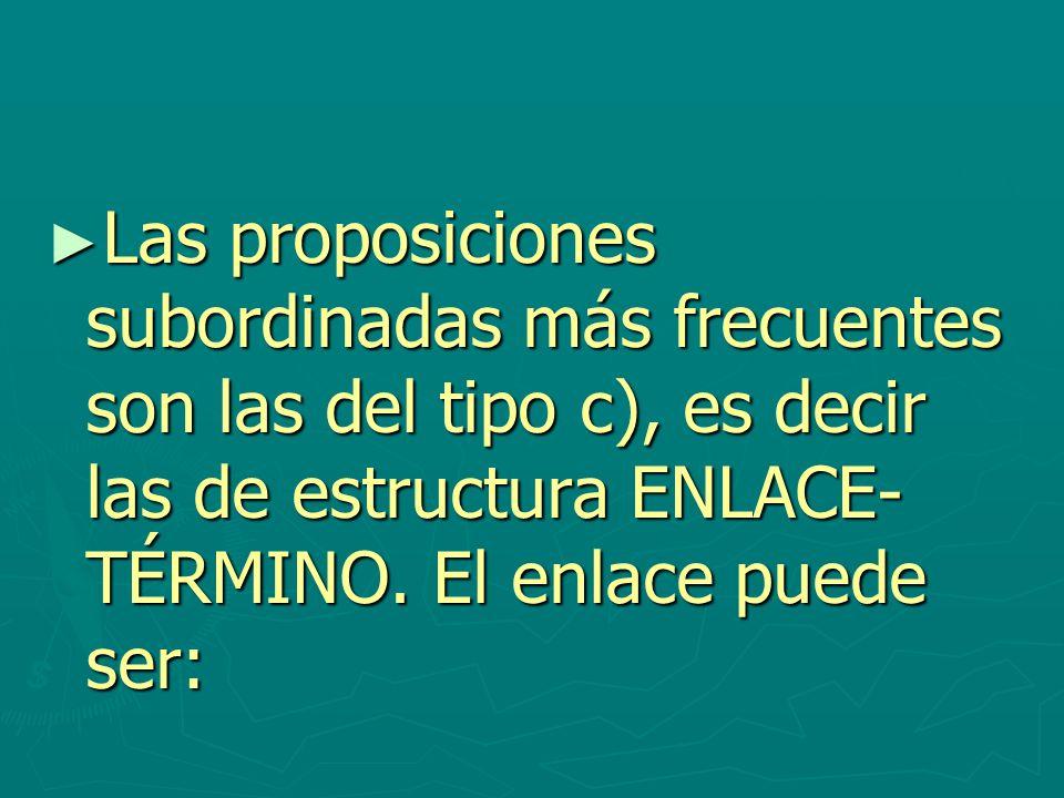Las proposiciones subordinadas más frecuentes son las del tipo c), es decir las de estructura ENLACE- TÉRMINO. El enlace puede ser: Las proposiciones