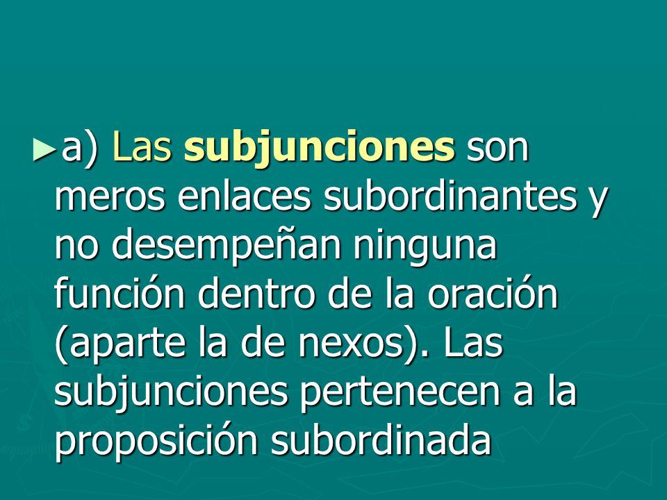 a) Las subjunciones son meros enlaces subordinantes y no desempeñan ninguna función dentro de la oración (aparte la de nexos). Las subjunciones perten