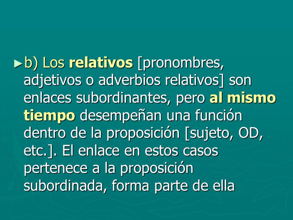 b) Los relativos [pronombres, adjetivos o adverbios relativos] son enlaces subordinantes, pero al mismo tiempo desempeñan una función dentro de la pro