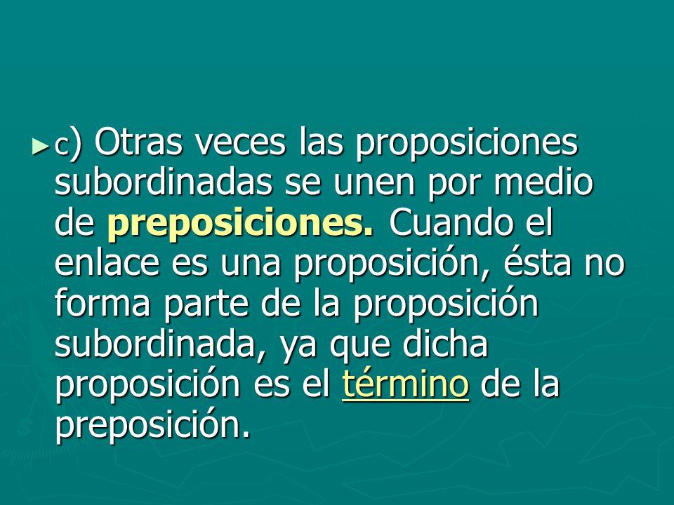 c ) Otras veces las proposiciones subordinadas se unen por medio de preposiciones. Cuando el enlace es una proposición, ésta no forma parte de la prop