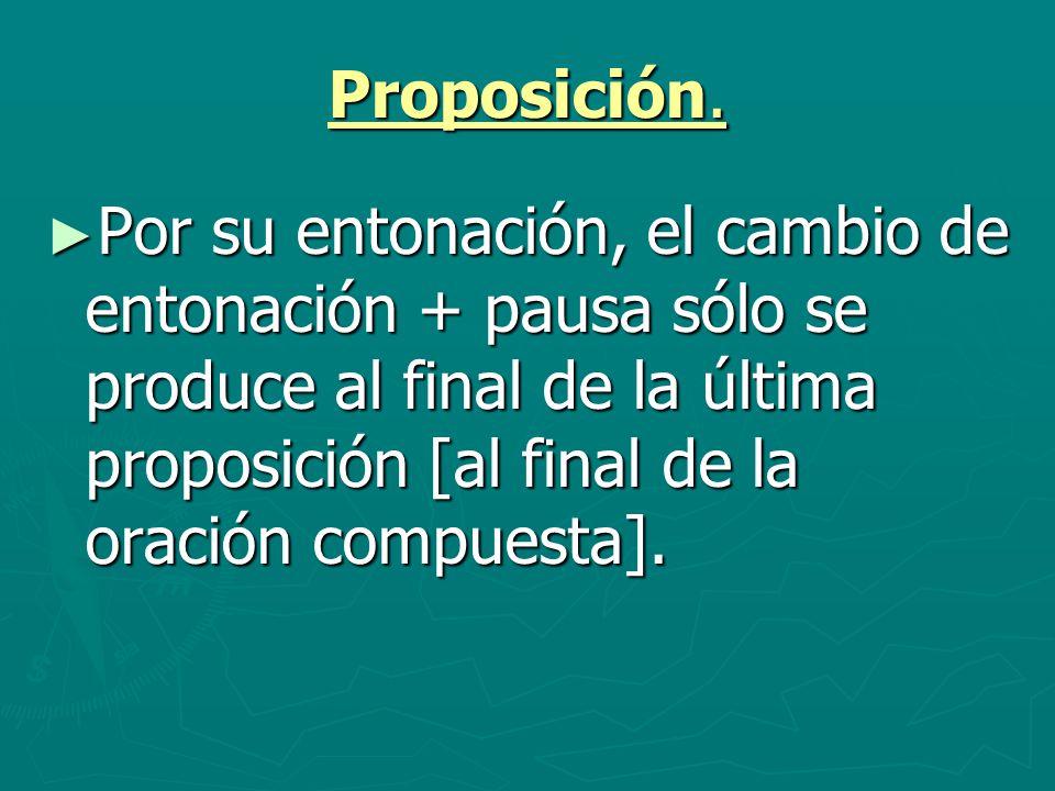 Proposición. Por su entonación, el cambio de entonación + pausa sólo se produce al final de la última proposición [al final de la oración compuesta].