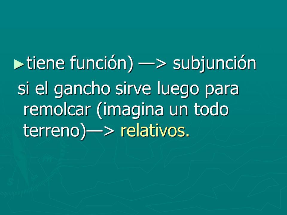 tiene función) > subjunción tiene función) > subjunción si el gancho sirve luego para remolcar (imagina un todo terreno)> relativos. si el gancho sirv