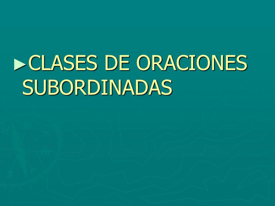 CLASES DE ORACIONES SUBORDINADAS CLASES DE ORACIONES SUBORDINADAS