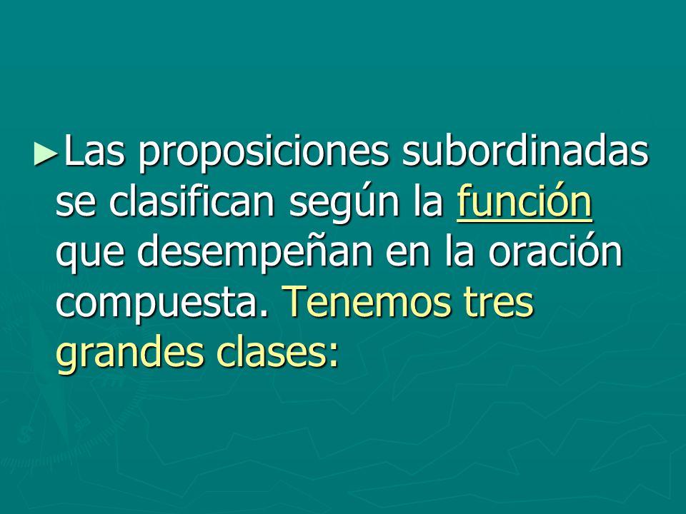 Las proposiciones subordinadas se clasifican según la función que desempeñan en la oración compuesta. Tenemos tres grandes clases: Las proposiciones s