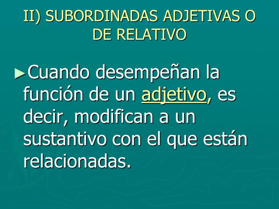 II) SUBORDINADAS ADJETIVAS O DE RELATIVO Cuando desempeñan la función de un adjetivo, es decir, modifican a un sustantivo con el que están relacionada