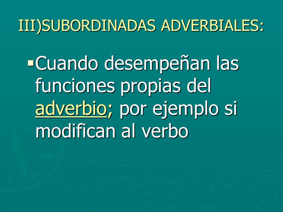 III)SUBORDINADAS ADVERBIALES: Cuando desempeñan las funciones propias del adverbio; por ejemplo si modifican al verbo Cuando desempeñan las funciones