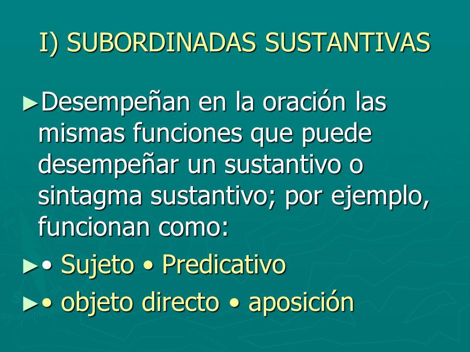 I) SUBORDINADAS SUSTANTIVAS Desempeñan en la oración las mismas funciones que puede desempeñar un sustantivo o sintagma sustantivo; por ejemplo, funci