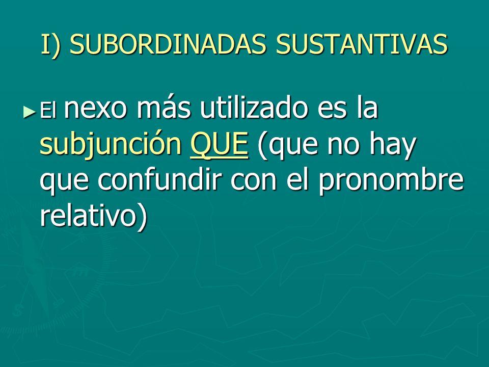 I) SUBORDINADAS SUSTANTIVAS El nexo más utilizado es la subjunción QUE (que no hay que confundir con el pronombre relativo) El nexo más utilizado es l