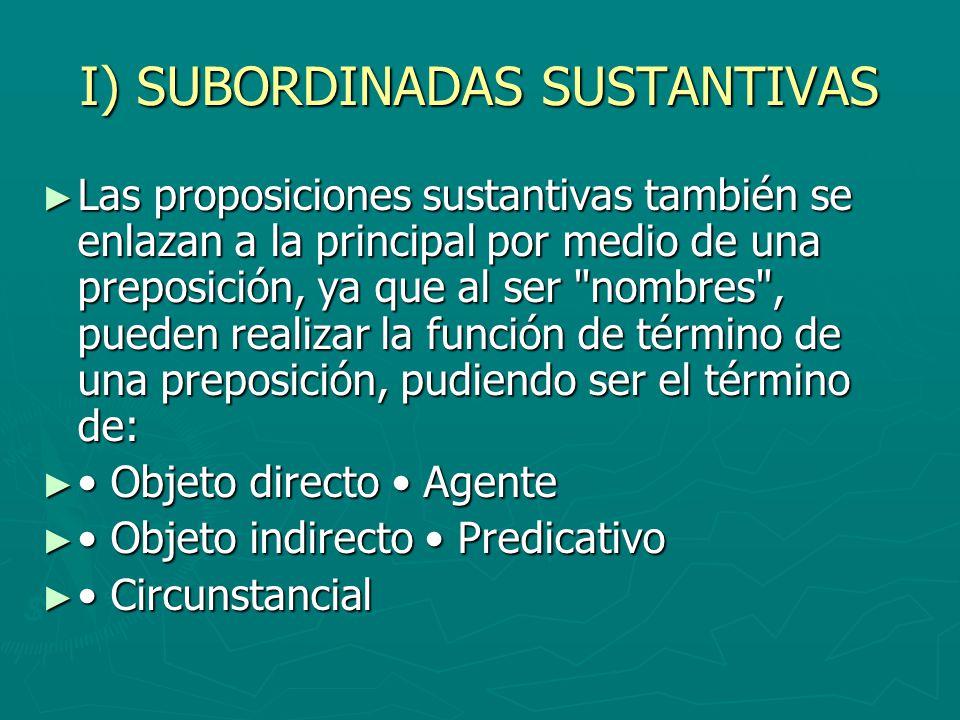 I) SUBORDINADAS SUSTANTIVAS Las proposiciones sustantivas también se enlazan a la principal por medio de una preposición, ya que al ser