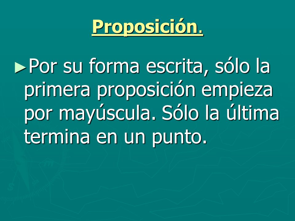 Proposición. Por su forma escrita, sólo la primera proposición empieza por mayúscula. Sólo la última termina en un punto. Por su forma escrita, sólo l