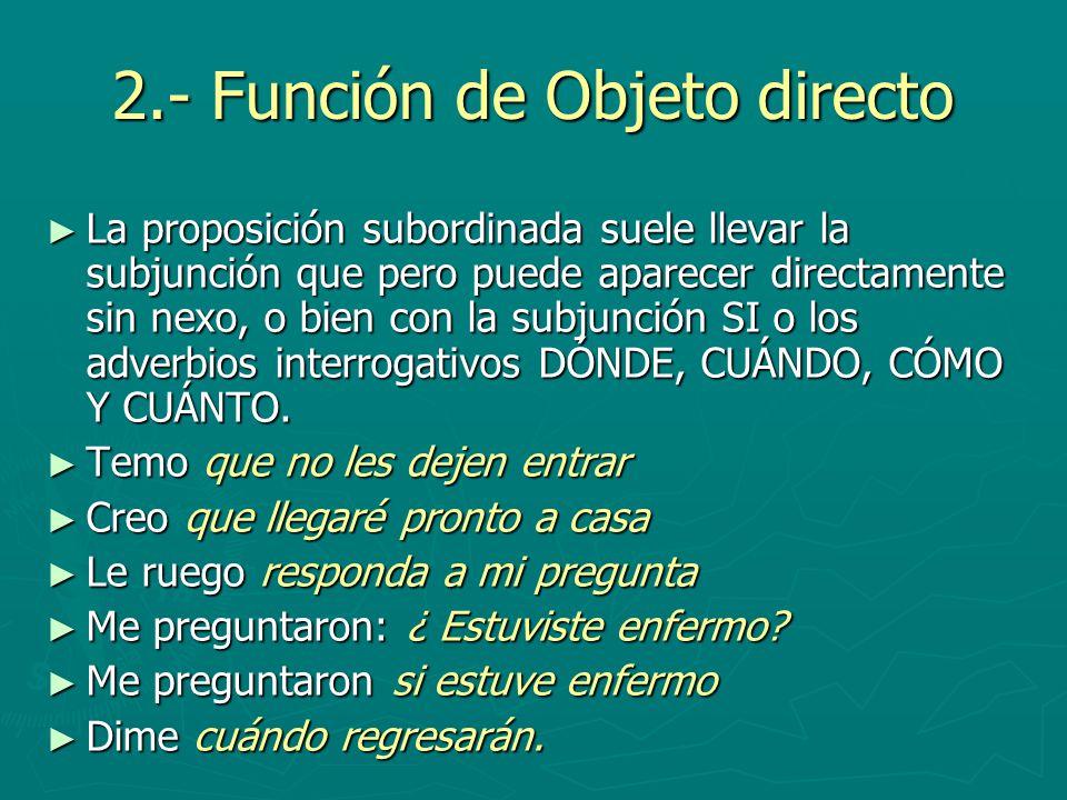 2.- Función de Objeto directo La proposición subordinada suele llevar la subjunción que pero puede aparecer directamente sin nexo, o bien con la subju